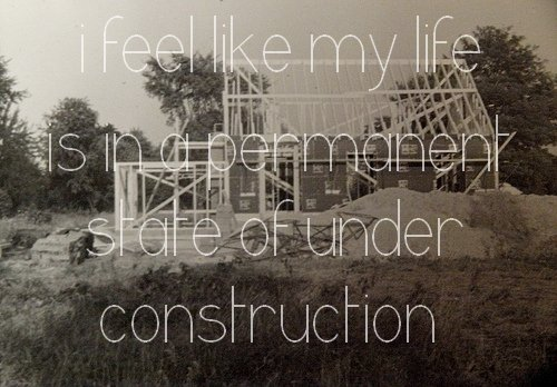 I feel like my life is in a permanent state of under construction